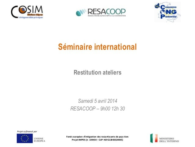 Séminaire international Samedi 5 avril 2014 RESACOOP – 9h00 12h 30 Restitution ateliers Fonds européen d'intégration des r...