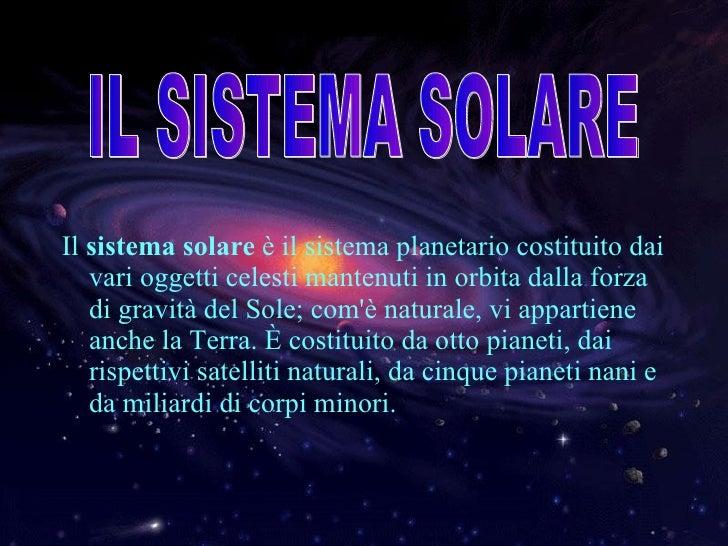 <ul><li>Il  sistema solare  è il sistema planetario costituito dai vari oggetti celesti mantenuti in orbita dalla forza di...