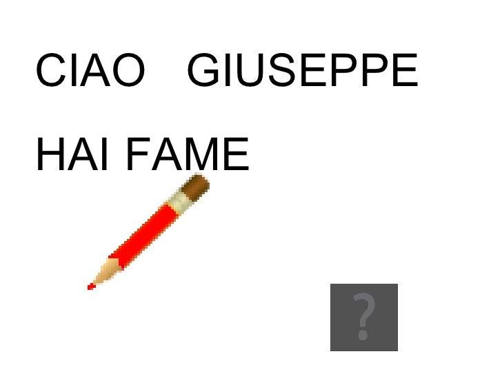 CIAO  GIUSEPPE HAI FAME