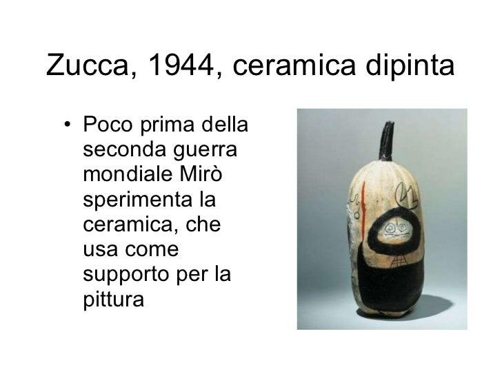 Zucca, 1944, ceramica dipinta <ul><li>Poco prima della seconda guerra mondiale Mirò sperimenta la ceramica, che usa come s...