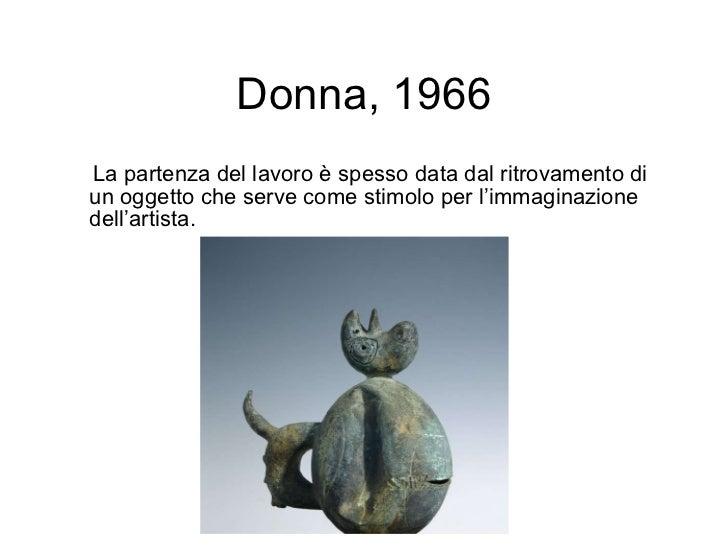 Donna, 1966 <ul><li>La partenza del lavoro è spesso data dal ritrovamento di un oggetto che serve come stimolo per l'immag...