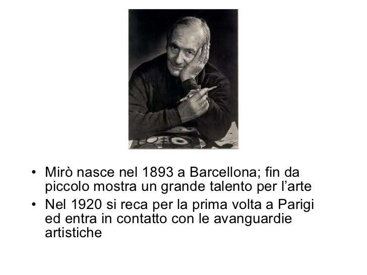 <ul><li>Mirò nasce nel 1893 a Barcellona; fin da piccolo mostra un grande talento per l'arte </li></ul><ul><li>Nel 1920 si...