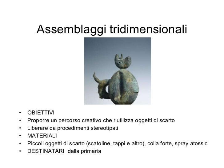 Assemblaggi tridimensionali <ul><li>OBIETTIVI </li></ul><ul><li>Proporre un percorso creativo che riutilizza oggetti di sc...