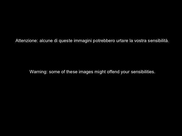 Attenzione: alcune di queste immagini potrebbero urtare la vostra sensibilità.       Warning: some of these images might o...