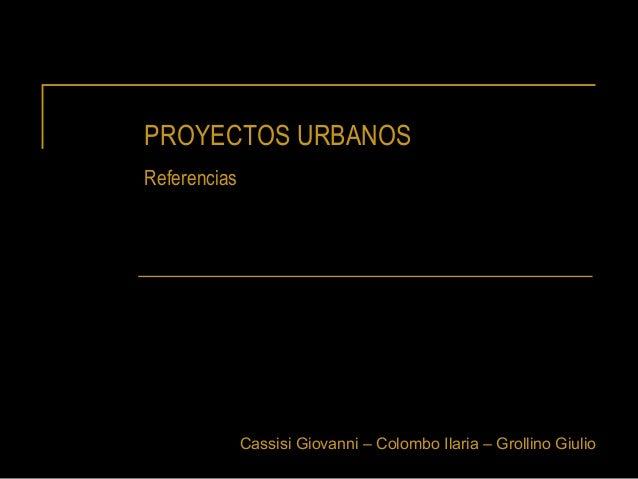PROYECTOS URBANOS Referencias  Cassisi Giovanni – Colombo Ilaria – Grollino Giulio