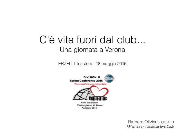C'è vita fuori dal club... Una giornata a Verona ERZELLI Toasters - 18 maggio 2016 Barbara Olivieri - CC ALB Milan Easy To...