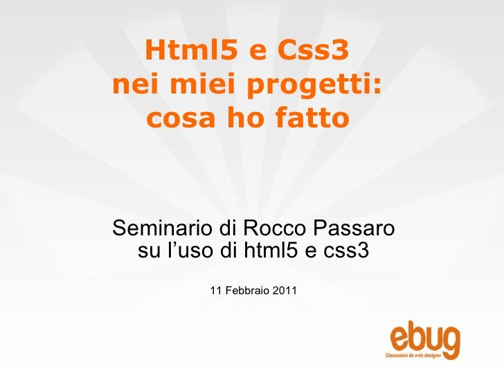 Html5 e Css3  nei miei progetti:  cosa ho fatto   Seminario di Rocco Passaro su l'uso di html5 e css3 11 Febbraio 2011