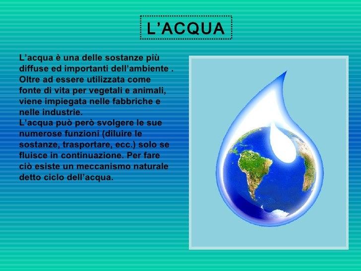 L'ACQUA L'acqua è una delle sostanze più diffuse ed importanti dell'ambiente . Oltre ad essere utilizzata come fonte di vi...
