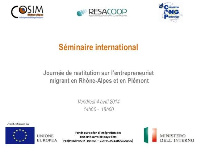 Séminaire international Vendredi 4 avril 2014 14h00 - 18h00 Journée de restitution sur l'entrepreneuriat migrant en Rhône-...