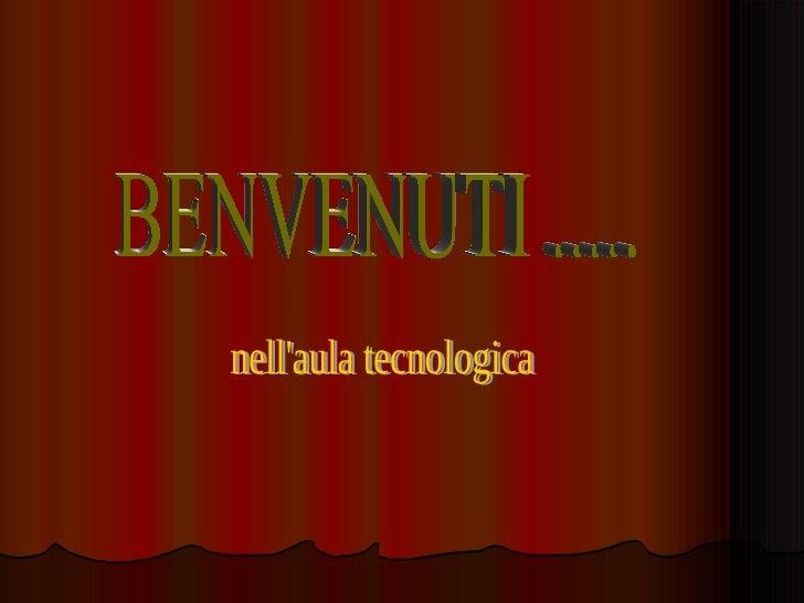 BENVENUTI ..... nell'aula tecnologica