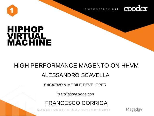 1  HIPHOP  VIRTUAL  MACHINE  HIGH PERFORMANCE MAGENTO ON HHVM  ALESSANDRO SCAVELLA  BACKEND & MOBILE DEVELOPER  In Collabo...