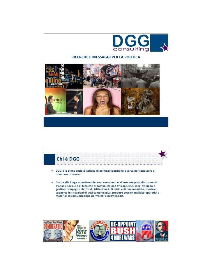 RICERCHE E MESSAGGI PER LA POLITICA     Chi è DGG DGG è la prima società italiana di political consulting e serve per cono...