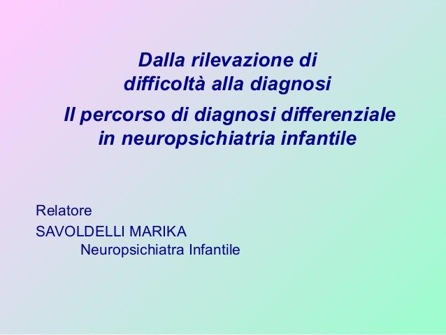 Dalla rilevazione di difficoltà alla diagnosi Il percorso di diagnosi differenziale in neuropsichiatria infantile Relatore...