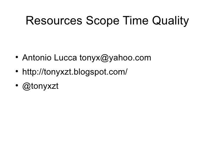 Resources Scope Time Quality  ●     Antonio Lucca tonyx@yahoo.com ●     http://tonyxzt.blogspot.com/ ●     @tonyxzt