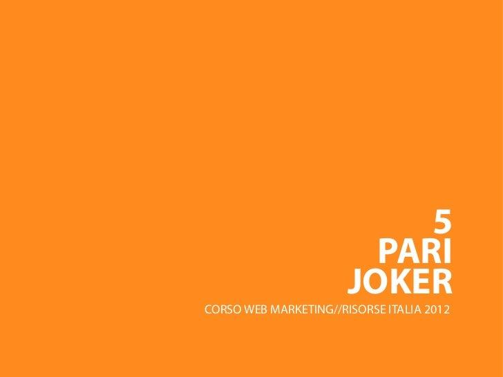 5                         PARI                       JOKERCORSO WEB MARKETING//RISORSE ITALIA 2012