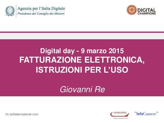 In collaborazione con Digital day - 9 marzo 2015 FATTURAZIONE ELETTRONICA, ISTRUZIONI PER L'USO Giovanni Re