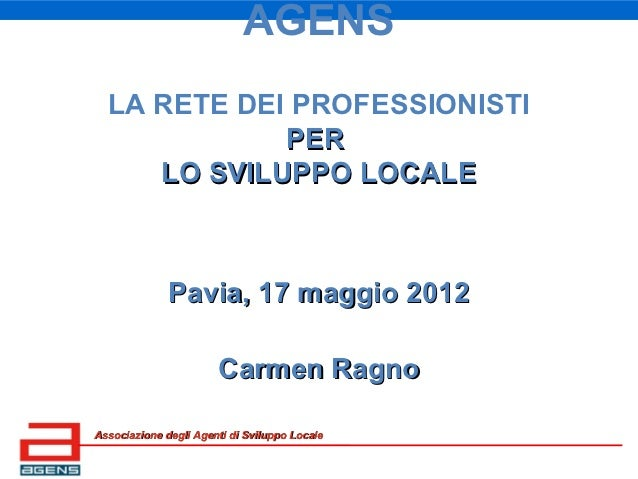 AGENS  LA RETE DEI PROFESSIONISTI             PER     LO SVILUPPO LOCALE              Pavia, 17 maggio 2012               ...