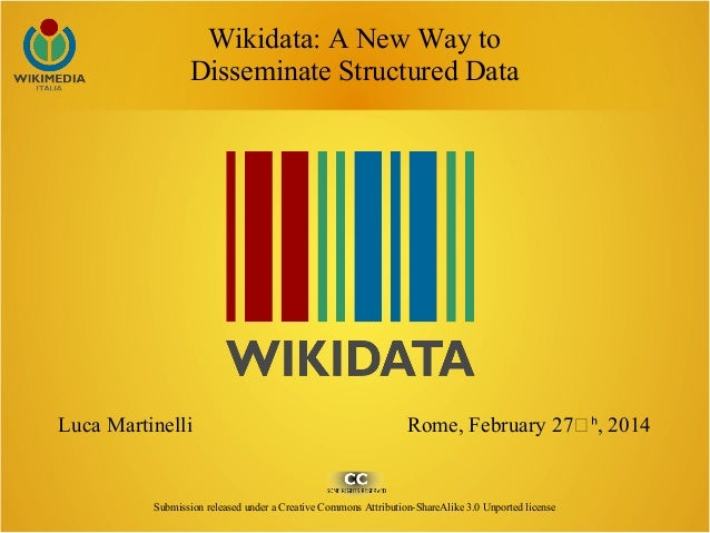 Wikidata: A New Way to Disseminate Structured Data Luca Martinelli Rome, February 27ͭ , 2014ʰ Submission released under a ...