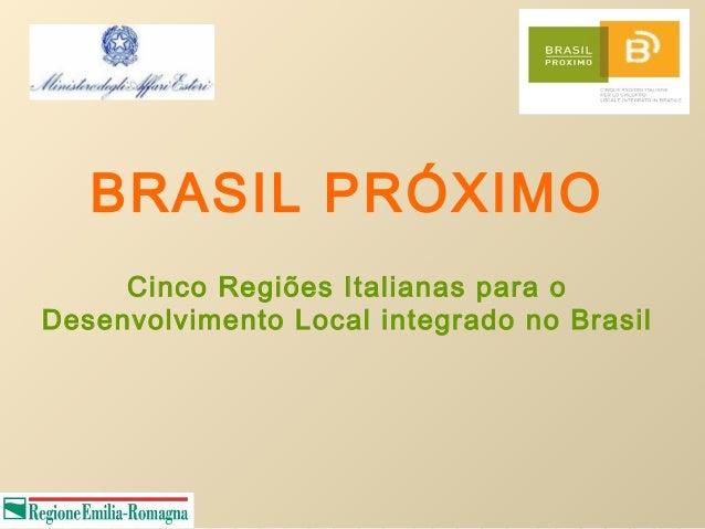 BRASIL PRÓXIMO     Cinco Regiões Italianas para oDesenvolvimento Local integrado no Brasil