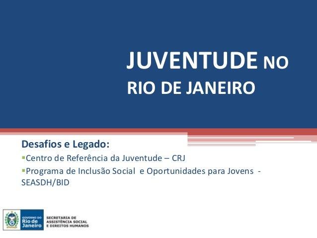 JUVENTUDE NO                         RIO DE JANEIRODesafios e Legado:Centro de Referência da Juventude – CRJPrograma de ...