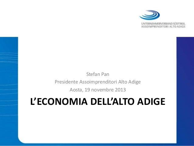 Stefan Pan Presidente Assoimprenditori Alto Adige Aosta, 19 novembre 2013  L'ECONOMIA DELL'ALTO ADIGE