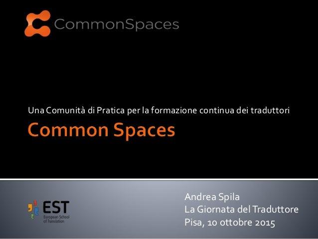 Una Comunità di Pratica per la formazione continua dei traduttori Andrea Spila La Giornata delTraduttore Pisa, 10 ottobre ...