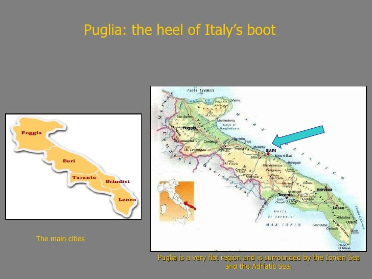 Puglia: the heel of Italy's boot Puglia is a very flat region and is surrounded by the Ionian Sea and the Adriatic Sea. Th...