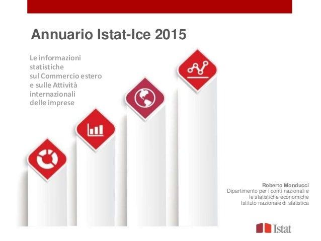 Annuario Istat-Ice 2015 Roberto Monducci Dipartimento per i conti nazionali e le statistiche economiche Istituto nazionale...