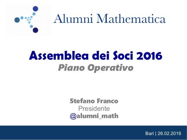 Bari | 26.02.2016 Assemblea dei Soci 2016 Piano Operativo Stefano Franco Presidente @alumni_math