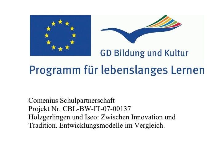 Comenius Schulpartnerschaft Projekt Nr. CBL-BW-IT-07-00137 Holzgerlingen und Iseo: Zwischen Innovation und Tradition. Entw...