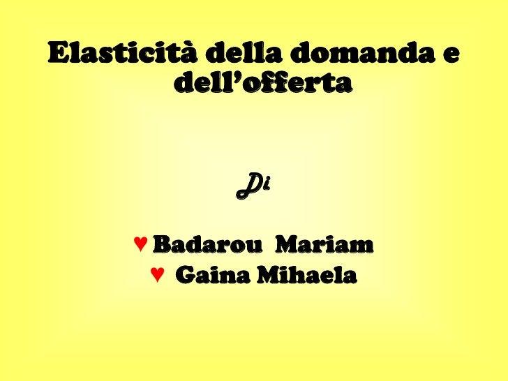 Elasticità della domanda e          dell'offerta               Di       ♥ Badarou Mariam       ♥ Gaina Mihaela