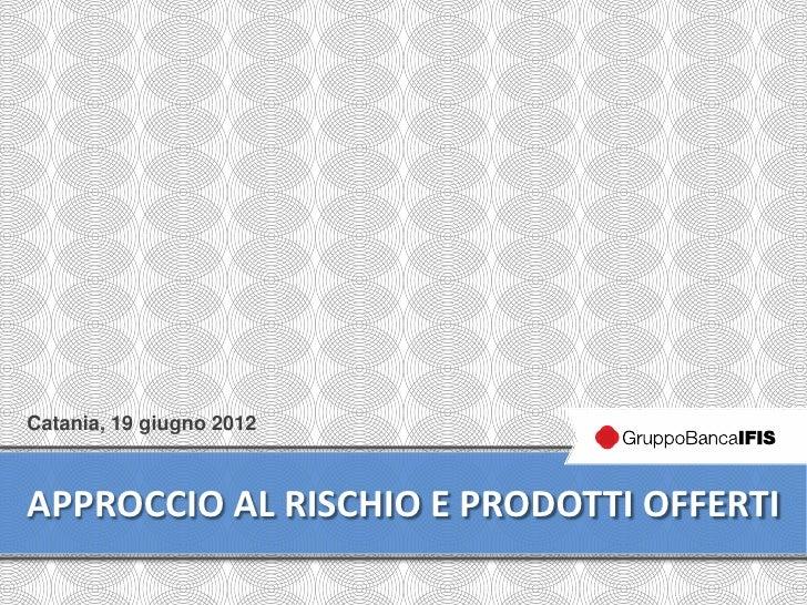 Catania, 19 giugno 2012APPROCCIO AL RISCHIO E PRODOTTI OFFERTI                                      1