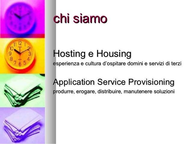 chi siamoHosting e Housingesperienza e cultura d'ospitare domini e servizi di terziApplication Service Provisioningprodurr...
