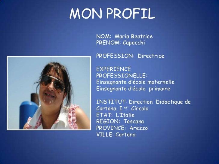 MON PROFIL   NOM: Maria Beatrice   PRENOM: Capecchi   PROFESSION: Directrice   EXPERIENCE   PROFESSIONELLE:   Einsegnante ...