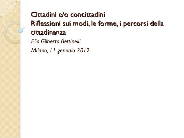 Cittadini e/o concittadiniRiflessioni sui modi, le forme, i percorsi dellacittadinanzaElio Gilberto BettinelliMilano, 11 g...