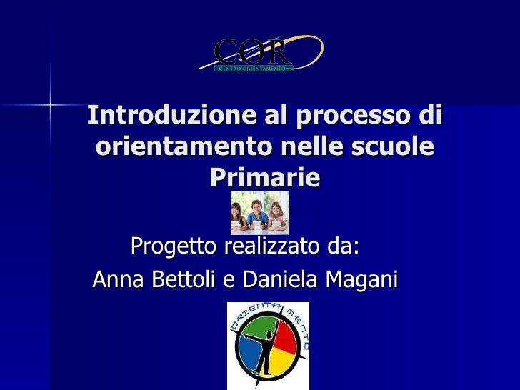 Progetto realizzato da: Anna Bettoli e Daniela Magani Introduzione al processo di orientamento nelle scuole Primarie