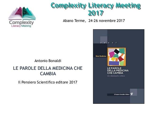 Abano Terme, 24-26 novembre 2017 Complexity Literacy Meeting 2017 Antonio Bonaldi LE PAROLE DELLA MEDICINA CHE CAMBIA Il P...