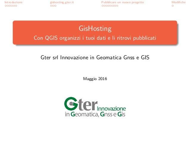Introduzione gishosting.gter.it Pubblicare un nuovo progetto Modifiche GisHosting Con QGIS organizzi i tuoi dati e li ritro...