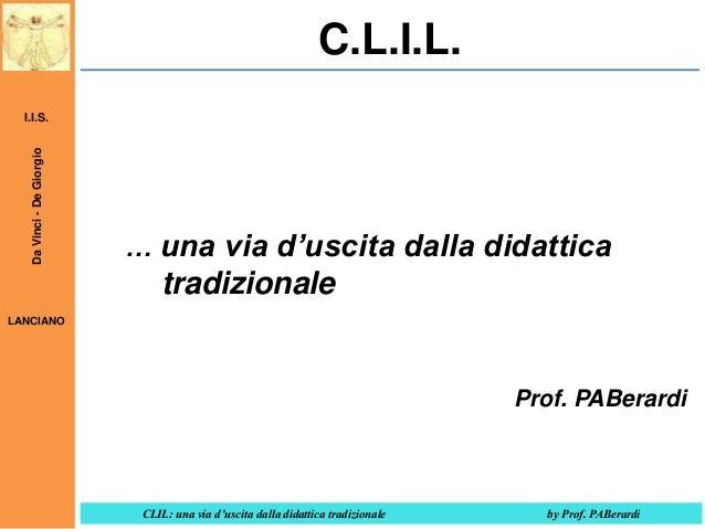 C.L.I.L. Da Vinci - De Giorgio  I.I.S.  … una via d'uscita dalla didattica  tradizionale LANCIANO  Prof. PABerardi  CLIL: ...