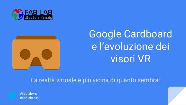 La realtà virtuale è più vicina di quanto sembra! Google Cardboard e l'evoluzione dei visori VR #fablabws #fablabfest