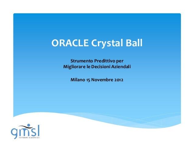 ORACLE Crystal Ball     Strumento Predittivo per  Migliorare le Decisioni Aziendali     Milano 15 Novembre 2012