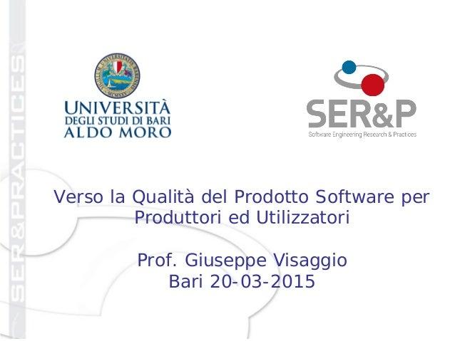 Verso la Qualità del Prodotto Software per Produttori ed Utilizzatori Prof. Giuseppe Visaggio Bari 20-03-2015