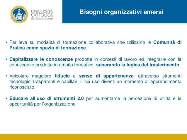 Bisogni organizzativi emersi  • Far leva su modalità di formazione collaborativa che utilizzino le Comunità di Pratica com...
