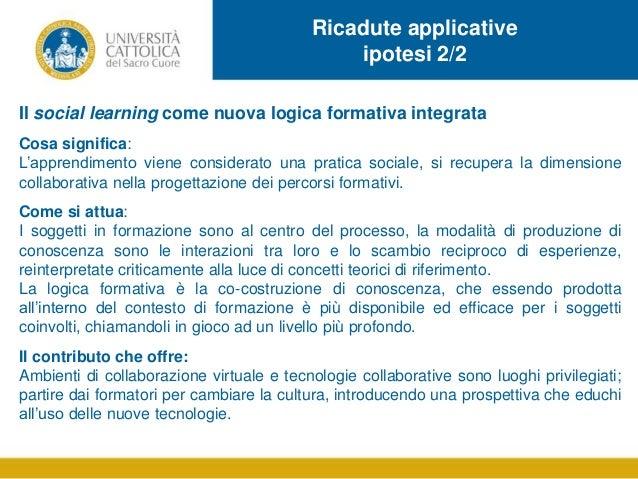 Ricadute applicative ipotesi 2/2 Il social learning come nuova logica formativa integrata Cosa significa: L'apprendimento ...