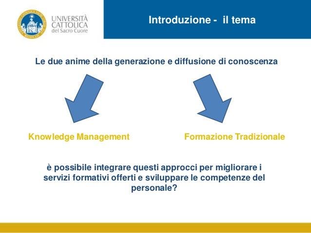 Introduzione - il tema  Le due anime della generazione e diffusione di conoscenza  Knowledge Management  Formazione Tradiz...