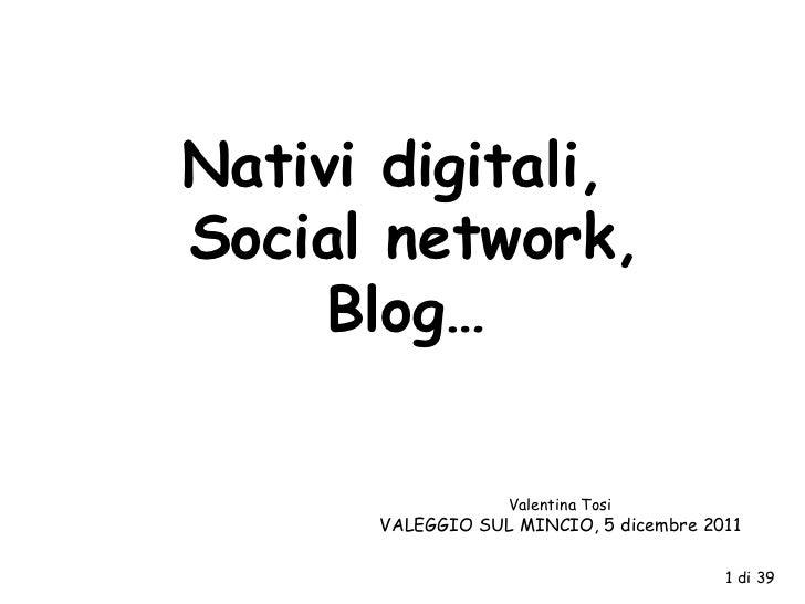 Nativi digitali,  Social network, Blog… Valentina Tosi VALEGGIO SUL MINCIO, 5 dicembre 2011 1 di 39