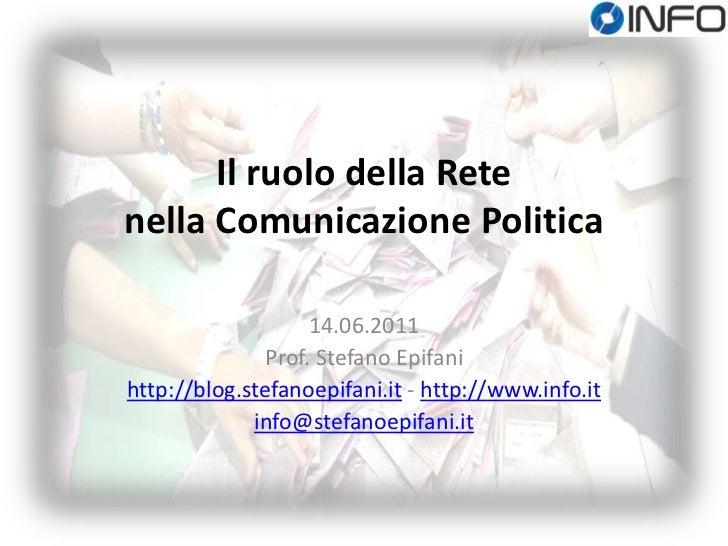 Il ruolo della Rete nella Comunicazione Politica<br />14.06.2011<br />Prof. Stefano Epifani<br />http://blog.stefanoepifan...