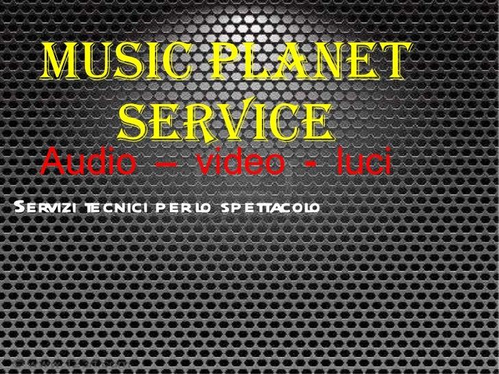 Music planet service Audio – video - luci Servizi tecnici per lo spettacolo