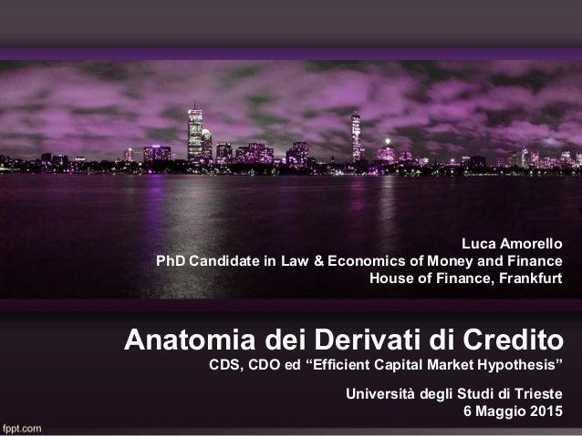 Anatomia dei Derivati di Credito Luca Amorello PhD Candidate in Law & Economics of Money and Finance House of Finance, Fra...