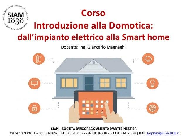 Corso Introduzione alla Domotica: dall'impianto elettrico alla Smart home Docente: Ing. Giancarlo Magnaghi SIAM – SOCIETÀ ...